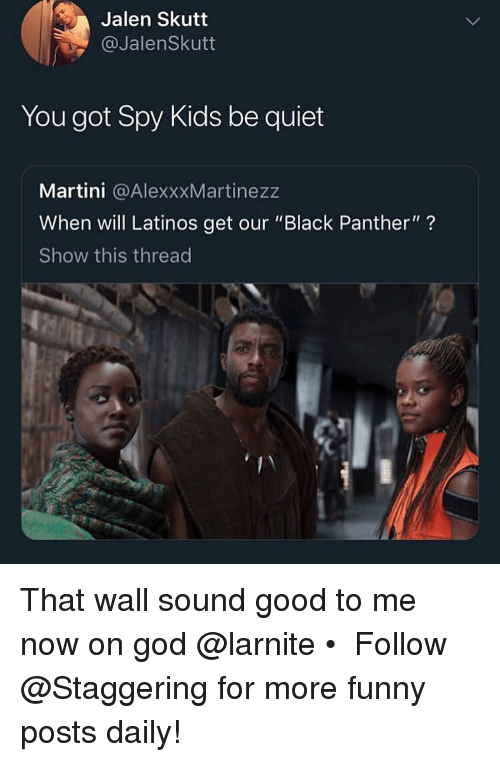 """Black Panther: Jalen Skutt  @JalenSkutt  You got Spy Kids be quiet  Martini @AlexxxMartinezz  When will Latinos get our """"Black Panther""""?  Show this thread That wall sound good to me now on god @larnite • ➫➫➫ Follow @Staggering for more funny posts daily!"""