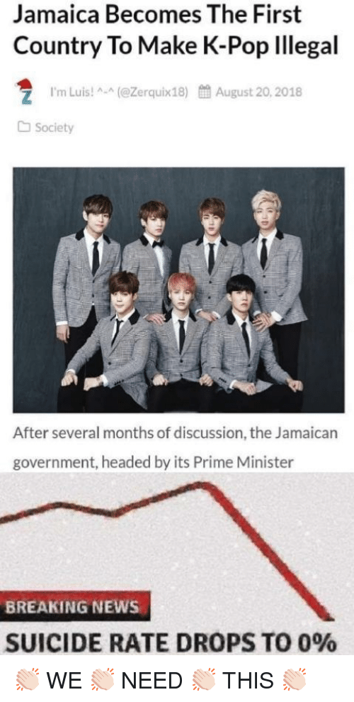 K-pop: Jamaica Becomes The First  Country To Make K-Pop lllegal  1.m Luis! ^-^(@Zerquix18)  餔August 20, 2018  Society  After several months of discussion, the Jamaican  government, headed by its Prime Minister  BREAKING NEWS  SUICIDE RATE DROPS TO 0% 👏🏻 WE 👏🏻 NEED 👏🏻 THIS 👏🏻