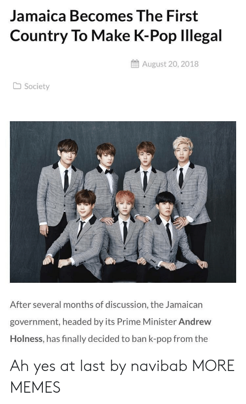 Jamaican: Jamaica Becomes The First  Country To Make K-Pop lllegal  August 20, 2018  Society  After several months of discussion, the Jamaican  government, headed by its Prime Minister Andrew  Holness, has finally decided to ban k-pop from the Ah yes at last by navibab MORE MEMES