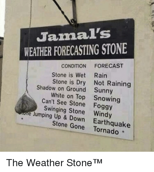 up down: Jamal's  WEATHER FORECASTING STONE  CONDITION FORECAST  Stone is Wet Rairn  Stone is Dry Not Raining  Sunny  Snowing  Shadow on Ground  White on Top  Can't See Stone Foggy  Swinging Stone Windy  Jumping Up & Down  Earthquake  Stone Gone Tornado The Weather Stone™