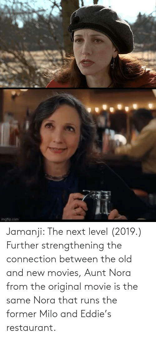 nora: Jamanji: The next level (2019.) Further strengthening the connection between the old and new movies, Aunt Nora from the original movie is the same Nora that runs the former Milo and Eddie's restaurant.