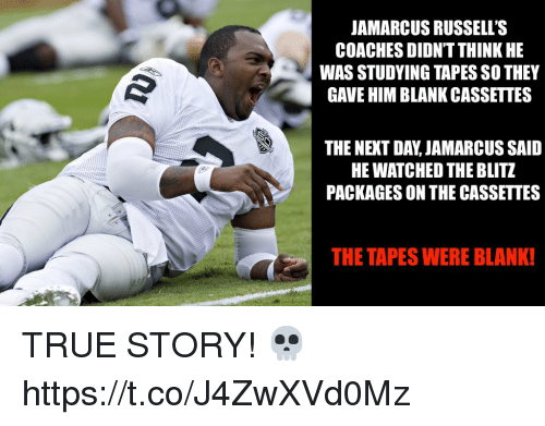 blitz: JAMARCUS RUSSELL'S  COACHES DIDN'T THINK HE  WAS STUDYING TAPES SO THEY  GAVE HIM BLANK CASSETTES  THE NEXT DAY, JAMARCUS SAID  HE WATCHED THE BLITZ  PACKAGES ON THE CASSETTES  THE TAPES WERE BLANK! TRUE STORY! 💀 https://t.co/J4ZwXVd0Mz