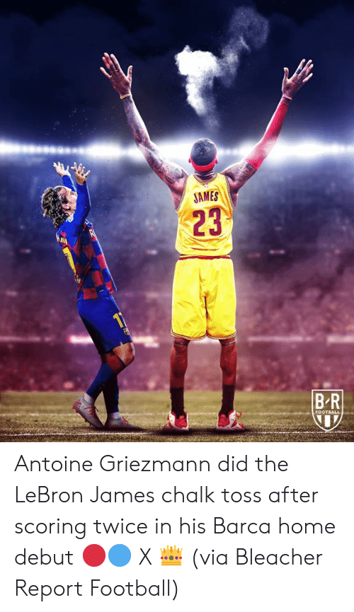 Football, LeBron James, and Bleacher Report: JAMES  23  BR  FOOTBALL Antoine Griezmann did the LeBron James chalk toss after scoring twice in his Barca home debut 🔴🔵 X 👑  (via Bleacher Report Football)