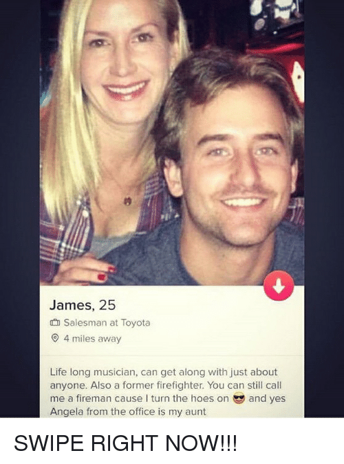 The Hoes: James, 25  Salesman at Toyota  4 miles away  Life long musician, can get along with just about  anyone. Also a former firefighter. You can still call  me a fireman cause I turn the hoes on and yes  Angela from the office is my aunt SWIPE RIGHT NOW!!!
