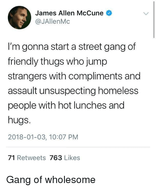 Homeless, Gang, and Wholesome: James Allen McCune  @JAllenMc  I'm gonna start a street gang of  friendly thugs who jump  strangers with compliments and  assault unsuspecting homeless  people with hot lunches and  hugs.  2018-01-03, 10:07 PM  71 Retweets 763 Likes Gang of wholesome