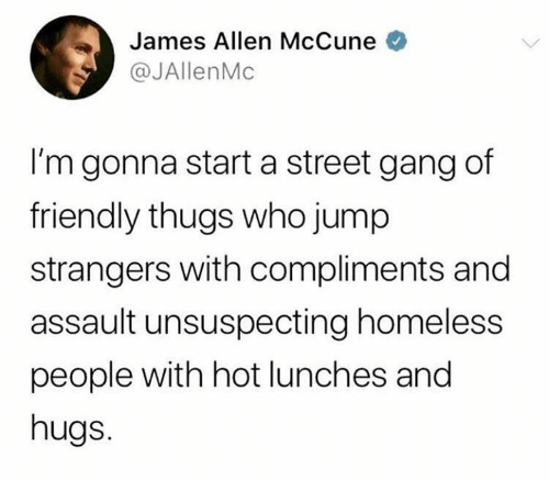 Homeless, Gang, and James Allen: James Allen McCune o  @JAllenMc  I'm gonna start a street gang of  friendly thugs who jump  strangers with compliments and  assault unsuspecting homeless  people with hot lunches and  hugs.