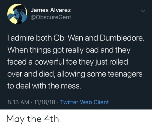 obi: James Alvarez  @obscureGent  l admire both Obi Wan and Dumbledore.  When things got really bad and they  faced a powerful foe they just rolled  over and died, allowing some teenagers  to deal with the mess.  8:13 AM 11/16/18 Twitter Web Client May the 4th