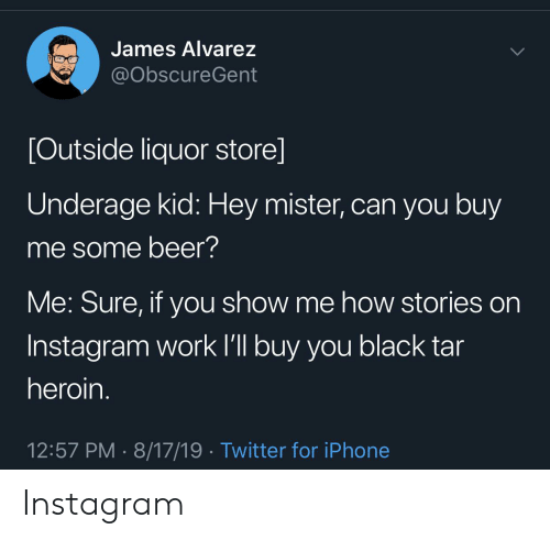 hey mister: James Alvarez  @ObscureGent  [Outside liquor store]  Underage kid: Hey mister, can you buy  me some beer?  Me: Sure, if you show me how stories on  Instagram work l'll buy you black tar  heroin.  12:57 PM 8/17/19 Twitter for iPhone Instagram