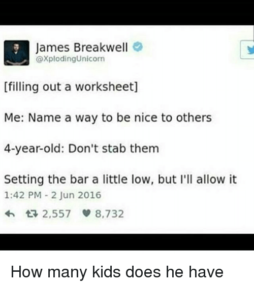 how-many-kids: James Breakwell  axploding Unicorn  [filling out a worksheet]  Me: Name a way to be nice to others  4-year-old: Don't stab them  Setting the bar a little low, but I'll allow it  1:42 PM 2 Jun 2016  2,557  8,732 How many kids does he have
