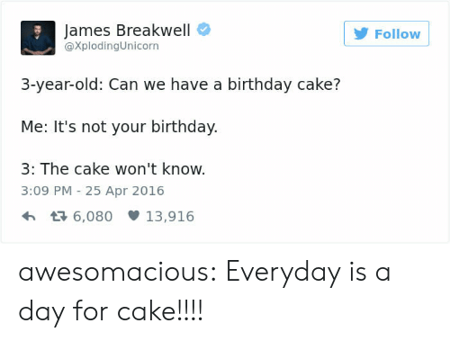 3 Year Old: James Breakwell  @XplodingUnicorn  Follow  3-year-old: Can we have a birthday cake?  Me: It's not your birthday.  3: The cake won't know.  3:09 PM -25 Apr 2016  6,08013,916 awesomacious:  Everyday is a day for cake!!!!