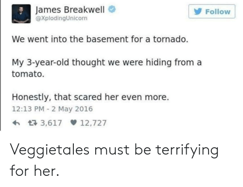 3 Year Old: James Breakwell  XplodingUnicorn  Follow  We went into the basement for a tornado.  My 3-year-old thought we were hiding from a  tomato.  Honestly, that scared her even more.  12:13 PM 2 May 2016  3,617 12,727 Veggietales must be terrifying for her.