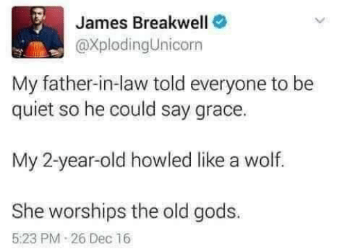 Quiet, Wolf, and Old: James Breakwell  @XplodingUnicorn  My father-in-law told everyone to be  quiet so he could say grace.  My 2-year-old howled like a wolf.  She worships the old gods.  5:23 PM 26 Dec 16