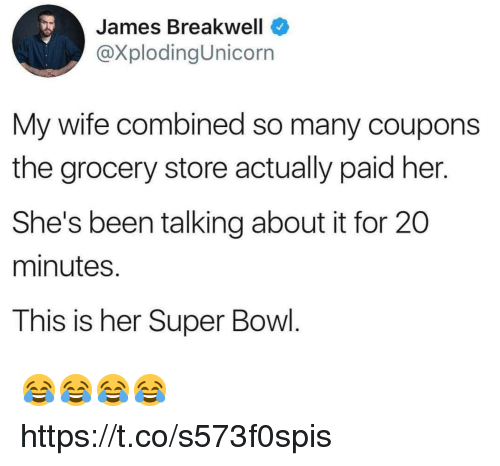 Funny, Super Bowl, and Wife: James Breakwell  @XplodingUnicorn  My wife combined so many coupons  the grocery store actually paid her.  She's been talking about it for 20  minutes.  This is her Super Bowl. 😂😂😂😂 https://t.co/s573f0spis