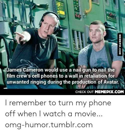 Crews: James Cameron would use a nail gun to nail the  film crew's cell phones to a wall in retaliation for  unwanted ringing during the production of Avatar.  CHECK OUT MEMEPIX.COM  MEMEPIX.COM I remember to turn my phone off when I watch a movie…omg-humor.tumblr.com