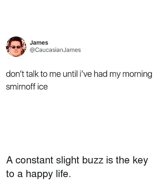 Life, Memes, and Happy: James  CaucasianJames  don't talk to me until i've had my morning  smirnoff ice A constant slight buzz is the key to a happy life.