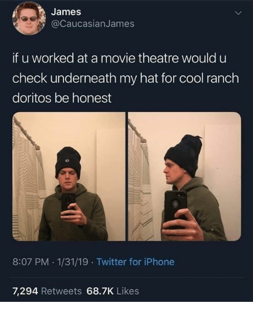 Iphone, Memes, and Twitter: James  @CaucasianJames  if u worked at a movie theatre would u  check underneath my hat for cool ranch  doritos be honest  8:07 PM 1/31/19 Twitter for iPhone  7,294 Retweets 68.7K Likes