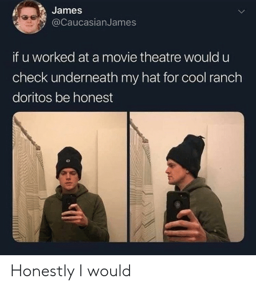 doritos: James  @CaucasianJames  if u worked at a movie theatre would u  check underneath my hat for cool ranch  doritos be honest Honestly I would