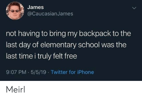 Iphone, School, and Twitter: James  @CaucasianJames  not having to bring my backpack to the  last day of elementary school was the  last time i truly felt free  9:07 PM 5/5/19 Twitter for iPhone Meirl