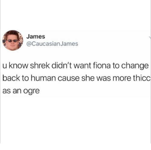 Shrek, Change, and Back: James  @CaucasianJames  u know shrek didn't want fiona to change  back to human cause she was more thicc  as an ogre