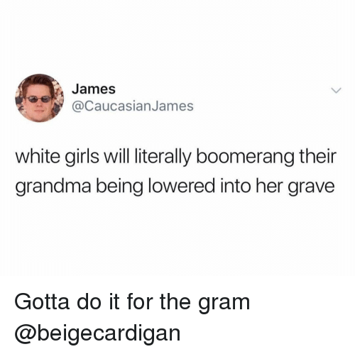 Funny, Girls, and Grandma: James  @CaucasianJames  white girls will literally boomerang their  grandma being lowered into her grave Gotta do it for the gram @beigecardigan