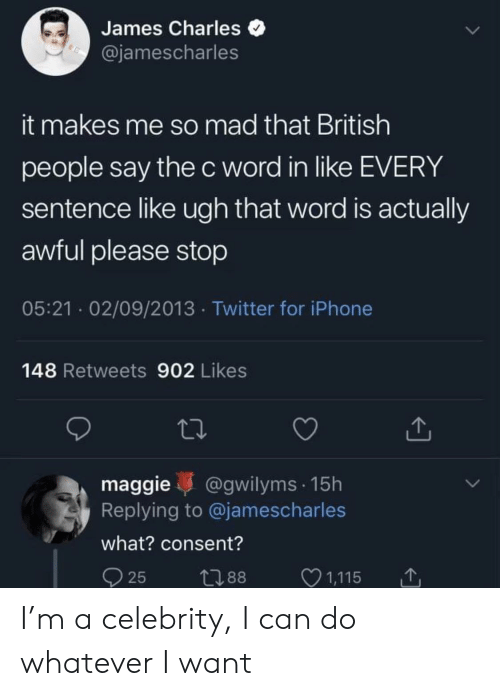 Iphone, Twitter, and Word: James Charles  @jamescharles  it makes me so mad that British  people say the c word in like EVERY  sentence like ugh that word is actually  awful please stop  05:21 02/09/2013 Twitter for iPhone  148 Retweets 902 Likes  maggie @gwilyms 15h  Replying to @jamescharles  what? consent?  25 t88 1,115 I'm a celebrity, I can do whatever I want