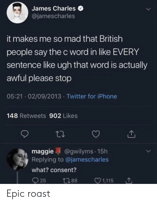 Iphone, Roast, and Twitter: James Charles  @jamescharles  it makes me so mad that British  people say the c word in like EVERY  sentence like ugh that word is actually  awful please stop  05:21 02/09/2013 Twitter for iPhone  148 Retweets 902 Likes  maggie @gwilyms 15h  Replying to @jamescharles  what? consent? Epic roast