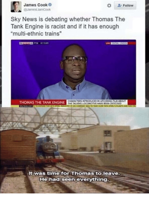 "thomas the tank engine: James Cook  Follow  Sky News is debating whether Thomas The  Tank Engine is racist and if it has enough  ""multi-ethnic trains  THOMAS THE TANK ENGINE  Itwas time for Thomas toleave  Hehad seen evervthina"