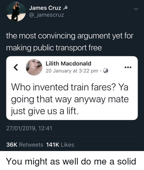 transport: James Cruz  _jamescruz  the most convincing argument yet for  making public transport free  Lilith Macdonald  20 January at 3:22 pmC  Who invented train fares? Ya  going that way anyway mate  just give us a lift  27/01/2019, 12:41  36K Retweets 141K Likes You might as well do me a solid