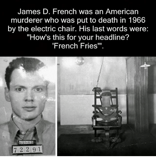 """Memes, American, and Death: James D. French was an American  murderer who was put to death in 1966  by the electric chair. His last words were:  """"How's this for your headline?  'French Fries""""  21-6 5  7 2 2 9 1"""