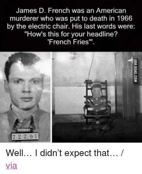 """electric chair: James D. French was an American  murderer who was put to death in 1966  by the electric chair. His last words were:  """"How's this for your headline?  'French Fries"""".  7 2 2 9 1 <p>Well&hellip; I didn&rsquo;t expect that&hellip; / <a href=""""http://9gag.com/gag/aNnQ5Av"""">via</a></p>"""