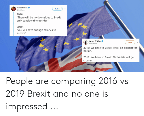 """Windows Flag Meme: James Felton  Follow  @JimMFelton  2016:  """"There will be no downsides to Brexit  only considerable upsides""""  2019:  """"You will have enough calories to  survive""""  James O'Brien  @mrjamesob  Follow  2016: We have to Brexit. It will be brilliant for  Britain.  2019: We have to Brexit. Or fascists will get  crosser. People are comparing 2016 vs 2019 Brexit and no one is impressed ..."""