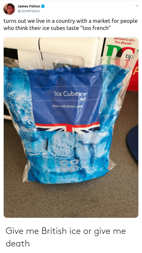 "Ice Cubes: James Felton  @JimMFelton  turns out we live in a country with a market for people  who think their ice cubes taste ""too french""  BRITAIN'S NO.1  TEA BRAND  tip  Ice Cubes  Made with British water Give me British ice or give me death"