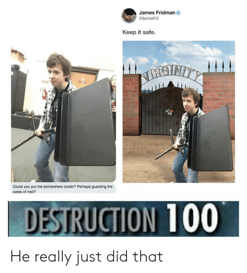 Hell, James, and The Gates: James Fridman  @fjamie013  Keep it safe.  SNITY  Could you put me somewhere cooler? Perhaps guarding the  gates of Hell?  DESTRUCTION 100 He really just did that