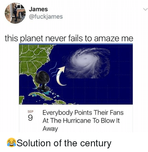Memes, Hurricane, and Never: James  @fuckjames  this planet never fails to amaze me  SEP  9  At The Hurricane To Blow It  Away 😂Solution of the century