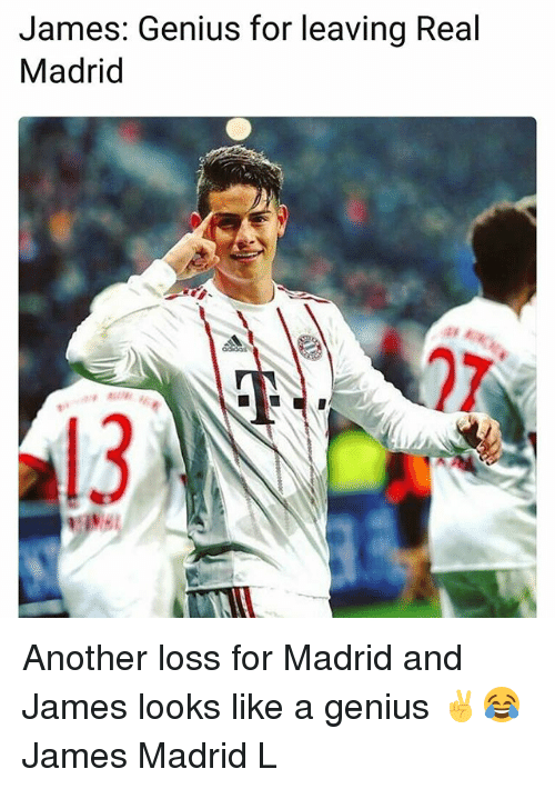 Memes, Real Madrid, and Genius: James: Genius for leaving Real  Madrid Another loss for Madrid and James looks like a genius ✌😂 James Madrid L