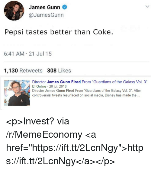 "Disney, Social Media, and Pepsi: James Gunn  @JamesGunn  Pepsi tastes better than Coke.  6:41 AM 21 Jul 15  1,130 Retweets 308 Likes  Director James Gunn Fired From ""Guardians of the Galaxy Vol. 3""  El Online 20 jul. 2018  Director James Gunn Fired From""Guardians of the Galaxy Vol. 3"". After  controversial tweets resurfaced on social media, Disney has made th. <p>Invest? via /r/MemeEconomy <a href=""https://ift.tt/2LcnNgy"">https://ift.tt/2LcnNgy</a></p>"