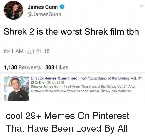 "Disney, Memes, and Shrek: James Gunn  @JamesGunn  Shrek 2 is the worst Shrek film tblh  6:41 AM .Jul 21 15  1,130 Retweets 308 Likes  Director James Gunn Fired From ""Guardians of the Galaxy Vol. 3""  El Online 20 jul. 20118  Director James Gunn Fired From Guardians of the Galaxy Vol. 3"". After  controversial tweets resurfaced on social media, Disney has made the. cool 29+ Memes On Pinterest That Have Been Loved By All"
