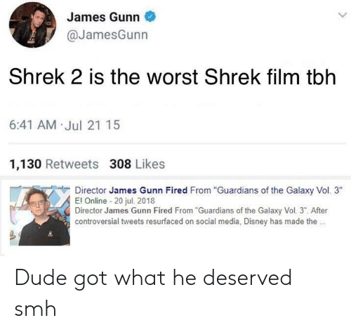 "shrek film: James Gunn  @JamesGunn  Shrek 2 is the worst Shrek film tblh  6:41 AM Jul 21 15  1,130 Retweets 308 Likes  Director James Gunn Fired From ""Guardians of the Galaxy Vol. 3""  El Online 20 jul. 20118  Director James Gunn Fired From""Guardians of the Galaxy Vol. 3"". After  controversial tweets resurfaced on social media, Disney has made the. Dude got what he deserved smh"