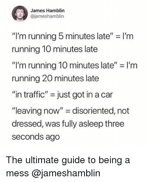 """disoriented: James Hamblin  @jameshamblin  """"I'm running 5 minutes late"""" = I'm  running 10 minutes late  """"I'm running 10 minutes late"""" I'rm  running 20 minutes late  """"in traffic"""" just got in a car  """"leaving now"""" disoriented, not  dressed, was fully asleep three  seconds ago The ultimate guide to being a mess @jameshamblin"""