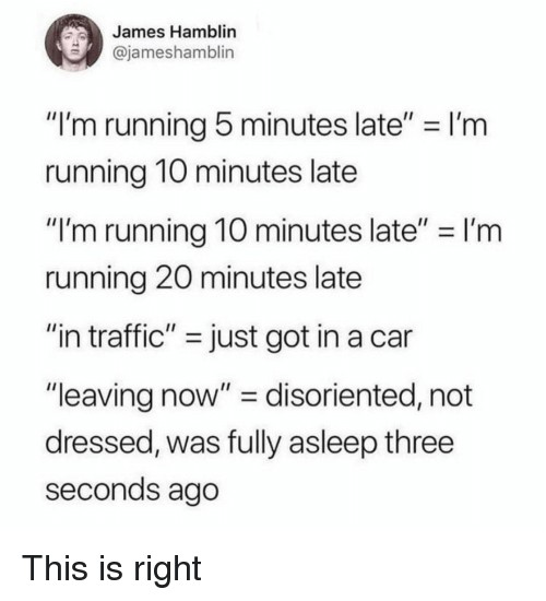 """disoriented: James Hamblin  @jameshamblin  """"I'm running 5 minutes late"""" I'm  running 1O minutes late  """"I'm running 10 minutes late""""-I'm  running 20 minutes late  """"in traffic"""" - just got in a car  """"leaving now"""" - disoriented, not  dressed, was fully asleep three  seconds ago This is right"""