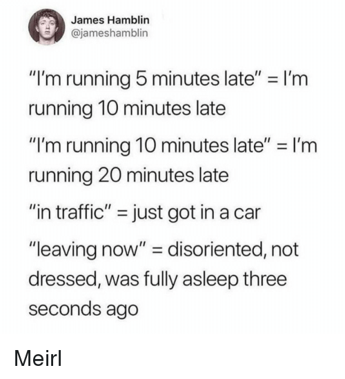 """disoriented: James Hamblin  @jameshamblin  """"I'm running 5 minutes late"""" I'm  running 1O minutes late  """"I'm running 10 minutes late""""-I'm  running 20 minutes late  """"in traffic"""" - just got in a car  """"leaving now"""" - disoriented, not  dressed, was fully asleep three  seconds ago Meirl"""