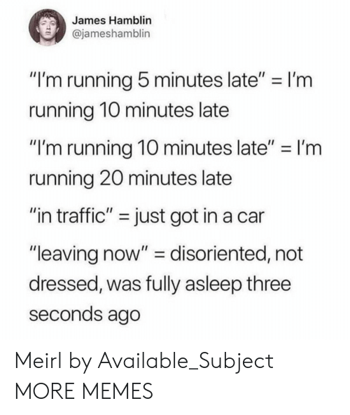 """disoriented: James Hamblin  @jameshamblin  """"I'm running 5 minutes late"""" I'm  running 1O minutes late  """"I'm running 10 minutes late""""-I'm  running 20 minutes late  """"in traffic"""" - just got in a car  """"leaving now"""" - disoriented, not  dressed, was fully asleep three  seconds ago Meirl by Available_Subject MORE MEMES"""