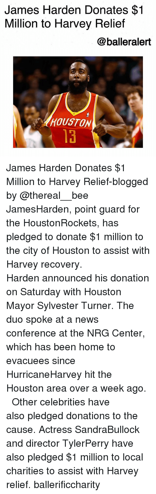 James Harden, Memes, and News: James Harden Donates $1  Million to Harvey Relief  @balleralert  HOUSTON  13 James Harden Donates $1 Million to Harvey Relief-blogged by @thereal__bee ⠀⠀⠀⠀⠀⠀⠀⠀⠀ ⠀⠀ JamesHarden, point guard for the HoustonRockets, has pledged to donate $1 million to the city of Houston to assist with Harvey recovery. ⠀⠀⠀⠀⠀⠀⠀⠀⠀ ⠀⠀ Harden announced his donation on Saturday with Houston Mayor Sylvester Turner. The duo spoke at a news conference at the NRG Center, which has been home to evacuees since HurricaneHarvey hit the Houston area over a week ago. ⠀⠀⠀⠀⠀⠀⠀⠀⠀ ⠀⠀ Other celebrities have also pledged donations to the cause. Actress SandraBullock and director TylerPerry have also pledged $1 million to local charities to assist with Harvey relief. ballerificcharity