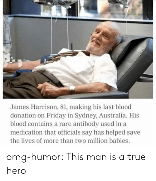 A True Hero: James Harrison, 81, making his last blood  donation on Friday in Sydney, Australia. His  blood contains a rare antibody used in a  medication that officials say has helped save  the lives of more than two million babies. omg-humor:  This man is a true hero
