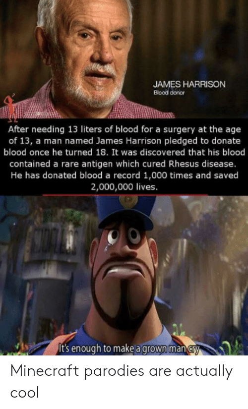 Minecraft, Cool, and Record: JAMES HARRISON  Blood donor  After needing 13 liters of blood for a surgery at the age  of 13, a man named James Harrison pledged to donate  blood once he turned 18. It was discovered that his blood  contained a rare antigen which cured Rhesus disease.  He has donated blood a record 1,000 times and saved  2,000,000 lives.  t's enough to make a grown man CrA Minecraft parodies are actually cool