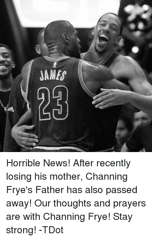 channing frye: JAMES Horrible News!  After recently losing his mother, Channing Frye's Father has also passed away! Our thoughts and prayers are with Channing Frye!  Stay strong!  -TDot