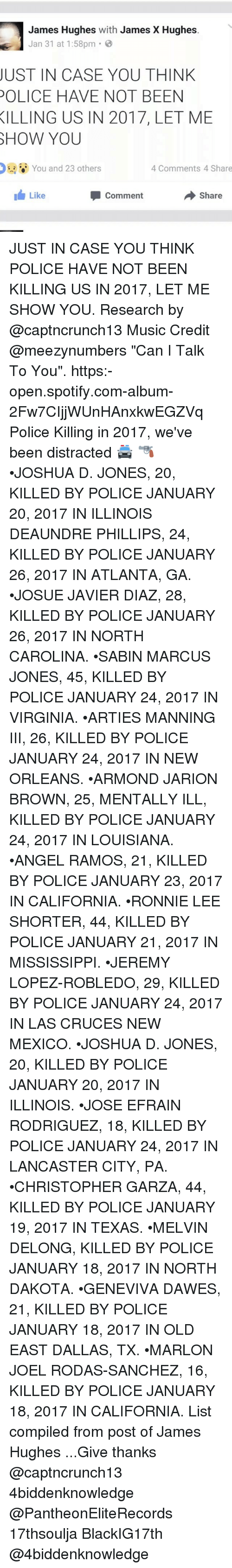 """christophe: James Hughes  with James X Hughes  Jan 31 at 1:58pm  JUST IN CASE YOU THINK  POLICE HAVE NOT BEEN  KILLING US IN 2017, LET ME  SHOW YOU  You and 23 others  4 Comments 4 Share  I Like  share  Comment JUST IN CASE YOU THINK POLICE HAVE NOT BEEN KILLING US IN 2017, LET ME SHOW YOU. Research by @captncrunch13 Music Credit @meezynumbers """"Can I Talk To You"""". https:-open.spotify.com-album-2Fw7CIjjWUnHAnxkwEGZVq Police Killing in 2017, we've been distracted 🚔 🔫 •JOSHUA D. JONES, 20, KILLED BY POLICE JANUARY 20, 2017 IN ILLINOIS DEAUNDRE PHILLIPS, 24, KILLED BY POLICE JANUARY 26, 2017 IN ATLANTA, GA. •JOSUE JAVIER DIAZ, 28, KILLED BY POLICE JANUARY 26, 2017 IN NORTH CAROLINA. •SABIN MARCUS JONES, 45, KILLED BY POLICE JANUARY 24, 2017 IN VIRGINIA. •ARTIES MANNING III, 26, KILLED BY POLICE JANUARY 24, 2017 IN NEW ORLEANS. •ARMOND JARION BROWN, 25, MENTALLY ILL, KILLED BY POLICE JANUARY 24, 2017 IN LOUISIANA. •ANGEL RAMOS, 21, KILLED BY POLICE JANUARY 23, 2017 IN CALIFORNIA. •RONNIE LEE SHORTER, 44, KILLED BY POLICE JANUARY 21, 2017 IN MISSISSIPPI. •JEREMY LOPEZ-ROBLEDO, 29, KILLED BY POLICE JANUARY 24, 2017 IN LAS CRUCES NEW MEXICO. •JOSHUA D. JONES, 20, KILLED BY POLICE JANUARY 20, 2017 IN ILLINOIS. •JOSE EFRAIN RODRIGUEZ, 18, KILLED BY POLICE JANUARY 24, 2017 IN LANCASTER CITY, PA. •CHRISTOPHER GARZA, 44, KILLED BY POLICE JANUARY 19, 2017 IN TEXAS. •MELVIN DELONG, KILLED BY POLICE JANUARY 18, 2017 IN NORTH DAKOTA. •GENEVIVA DAWES, 21, KILLED BY POLICE JANUARY 18, 2017 IN OLD EAST DALLAS, TX. •MARLON JOEL RODAS-SANCHEZ, 16, KILLED BY POLICE JANUARY 18, 2017 IN CALIFORNIA. List compiled from post of James Hughes ...Give thanks @captncrunch13 4biddenknowledge @PantheonEliteRecords 17thsoulja BlackIG17th @4biddenknowledge"""