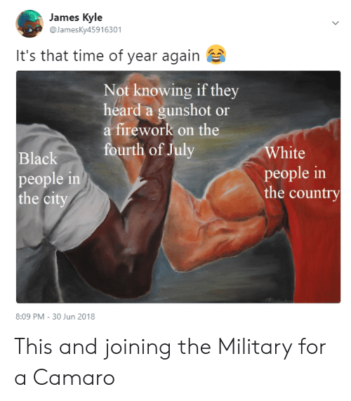 Camaro: James Kyle  @JamesKy45916301  It's that time of year again  Not knowing if they  heard a gunshot or  a firework on the  White  people in  the country  urth of July  Black  people in  the ci  8:09 PM - 30 Jun 2018 This and joining the Military for a Camaro