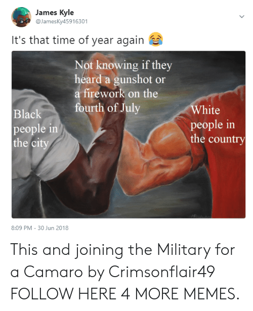 Camaro: James Kyle  @JamesKy45916301  It's that time of year again  Not knowing if they  heard a gunshot or  a firework on the  White  people in  the country  urth of July  Black  people in  the ci  8:09 PM - 30 Jun 2018 This and joining the Military for a Camaro by Crimsonflair49 FOLLOW HERE 4 MORE MEMES.