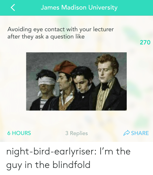 Avoiding Eye Contact: James Madison University  Avoiding eye contact with your lecturer  after they ask a question like  270  6 HOURS  3 Replies  SHARE night-bird-earlyriser:  I'm the guy in the blindfold